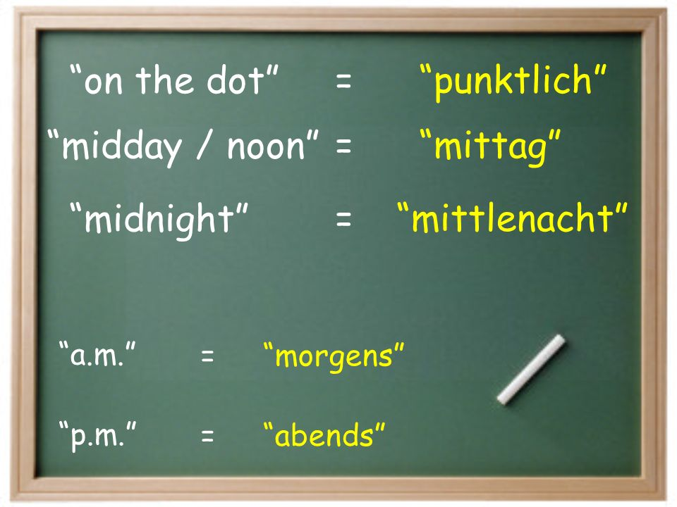 on the dot punktlich= midnight mittlenacht= midday / noon mittag= p.m. a.m. = = abends morgens
