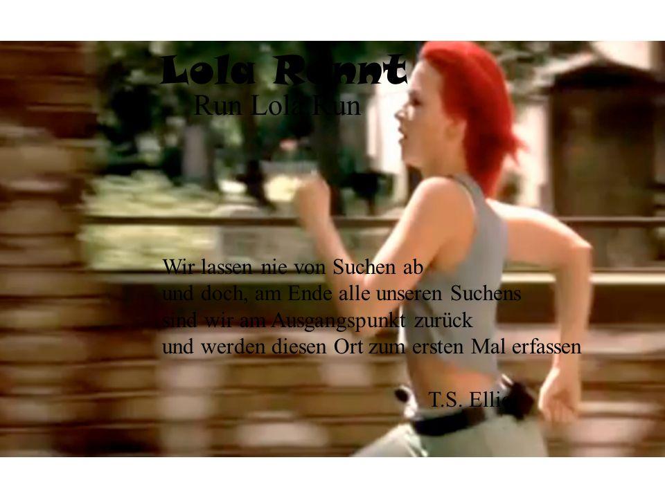 Lola Rennt Run Lola Run Wir lassen nie von Suchen ab und doch, am Ende alle unseren Suchens sind wir am Ausgangspunkt zurück und werden diesen Ort zum