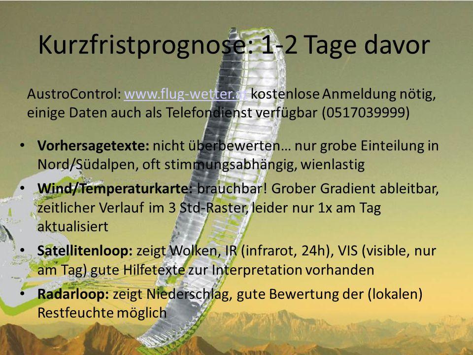 Kurzfristprognose (2) Alptherm: ebenfalls über AustroControl www.flug-wetter.atwww.flug-wetter.at Reines Rechenmodell, basiert auf GFS-Daten und programmierten Erfahrungswerten Gute Gebietsaufschlüsselung 2x je Tag aktualisiert (7:00 und 17:00, je nach Jahreszeit und Stimmung des Diensthabenden….), auch für den Folgetag Gute Windprognose Gute Qualität wenn wenig Wetteränderung (statisches Rechenmodell) Oft Probleme mit (lokaler) Restfeuchte