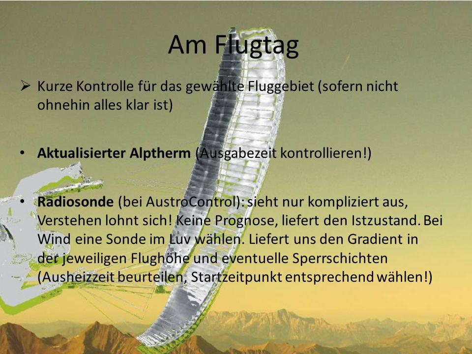 Am Flugtag (2) Aktuelle Windwerte: AustroControl, Telefonansage, ORF- Bergwetter, für Südtirol: ww.provinz.bz.it/hydro/daten/meteo_d.asp ww.provinz.bz.it/hydro/daten/meteo_d.asp Wichtig, gilt für praktisch alle Prognosen: Speziell kurzfristige Änderungen in der Prognose (z.B.