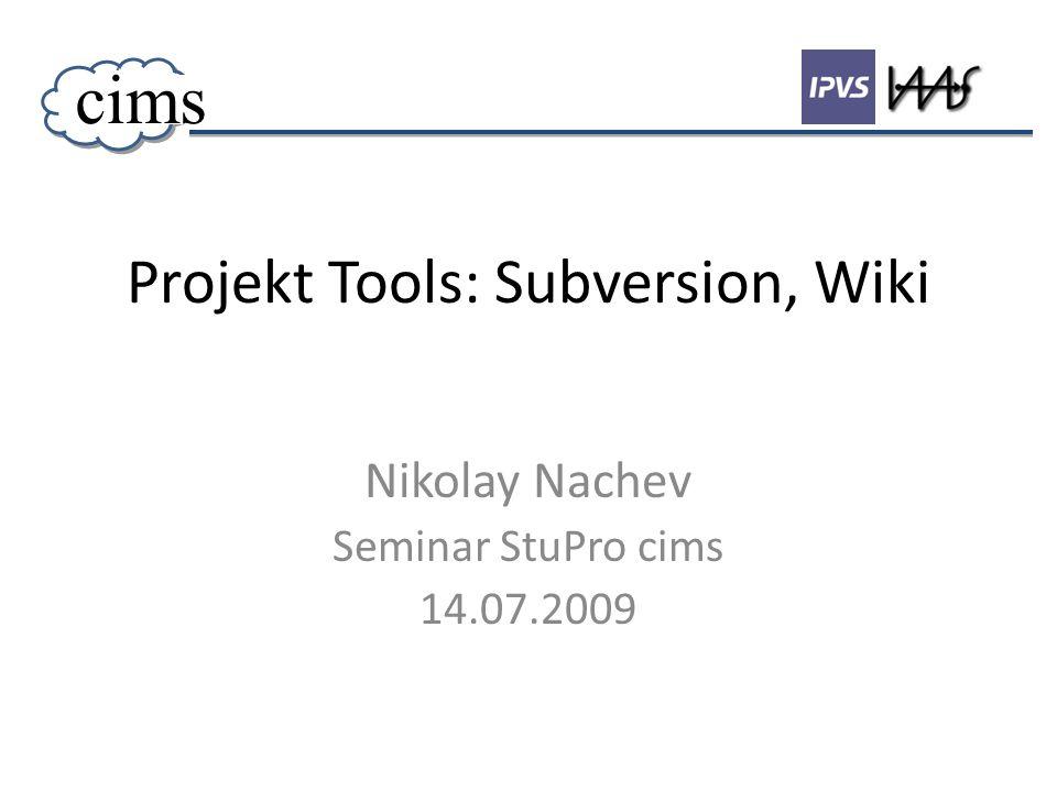 Projekt Tools: Subversion, Wiki Nikolay Nachev Seminar StuPro cims 14.07.2009 cims