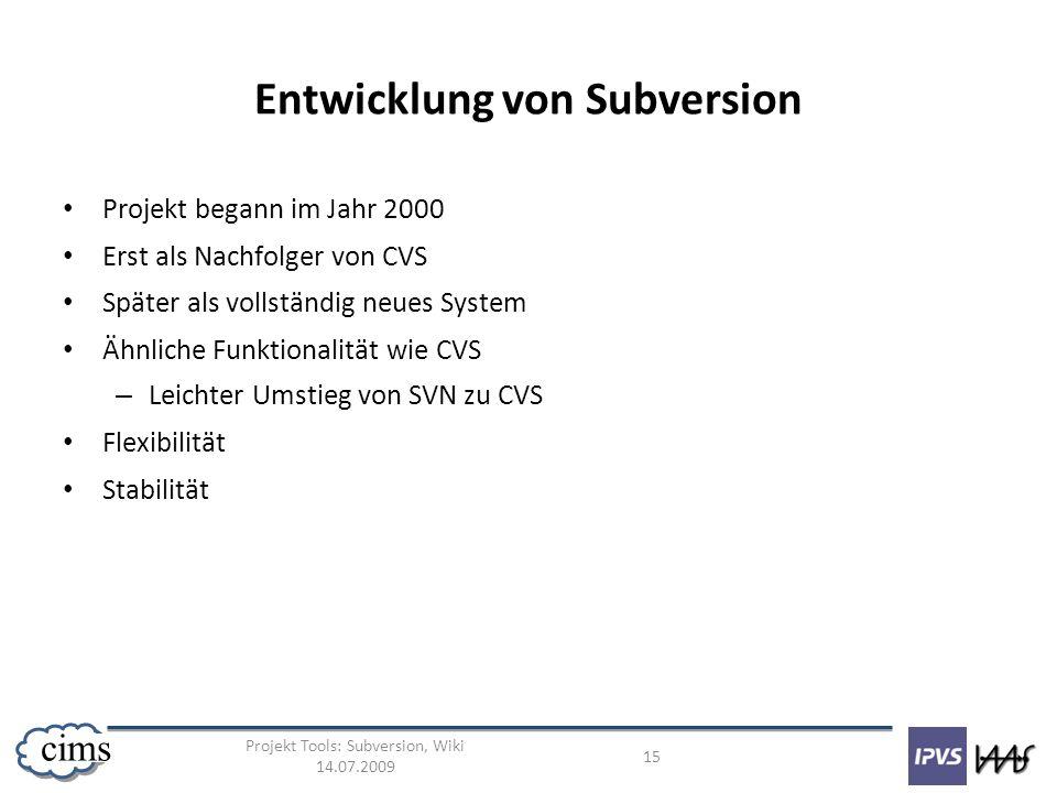 Projekt Tools: Subversion, Wiki 14.07.2009 15 cims Entwicklung von Subversion Projekt begann im Jahr 2000 Erst als Nachfolger von CVS Später als volls
