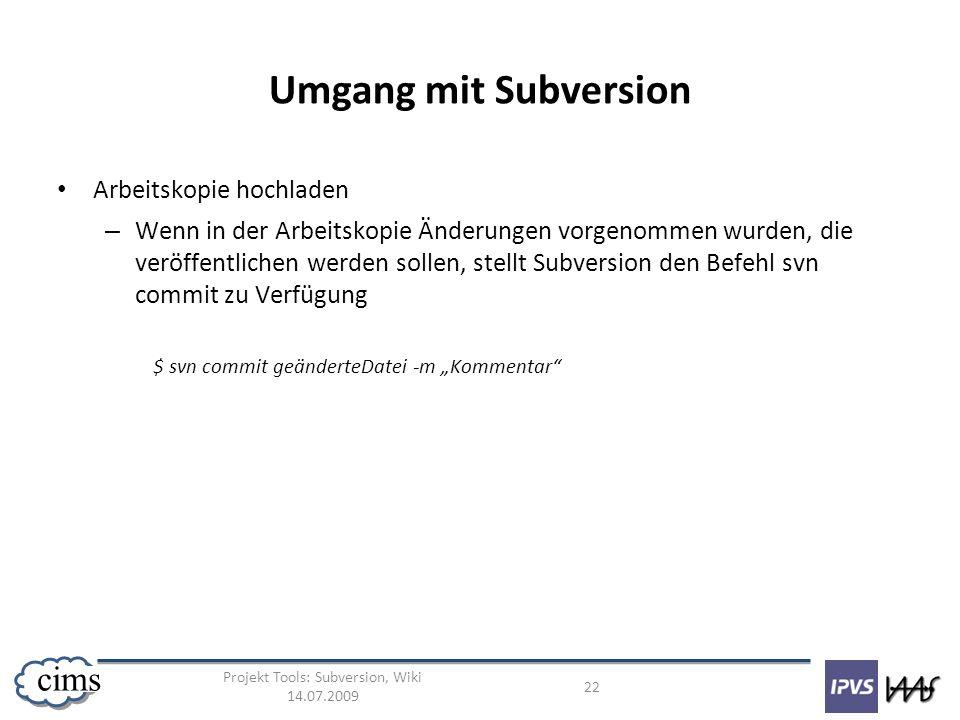 Projekt Tools: Subversion, Wiki 14.07.2009 22 cims Umgang mit Subversion Arbeitskopie hochladen – Wenn in der Arbeitskopie Änderungen vorgenommen wurd