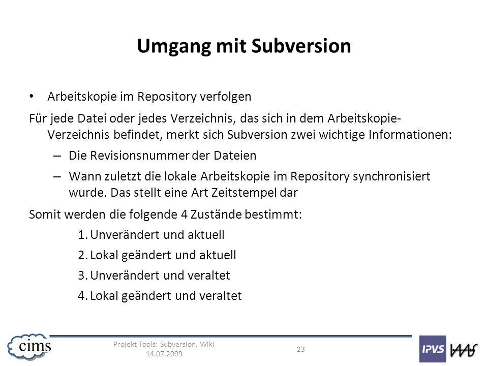 Projekt Tools: Subversion, Wiki 14.07.2009 23 cims Umgang mit Subversion Arbeitskopie im Repository verfolgen Für jede Datei oder jedes Verzeichnis, d