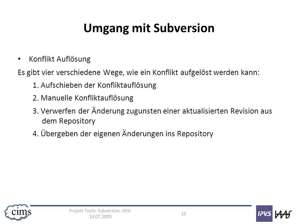 Projekt Tools: Subversion, Wiki 14.07.2009 25 cims Umgang mit Subversion Konflikt Auflösung Es gibt vier verschiedene Wege, wie ein Konflikt aufgelöst