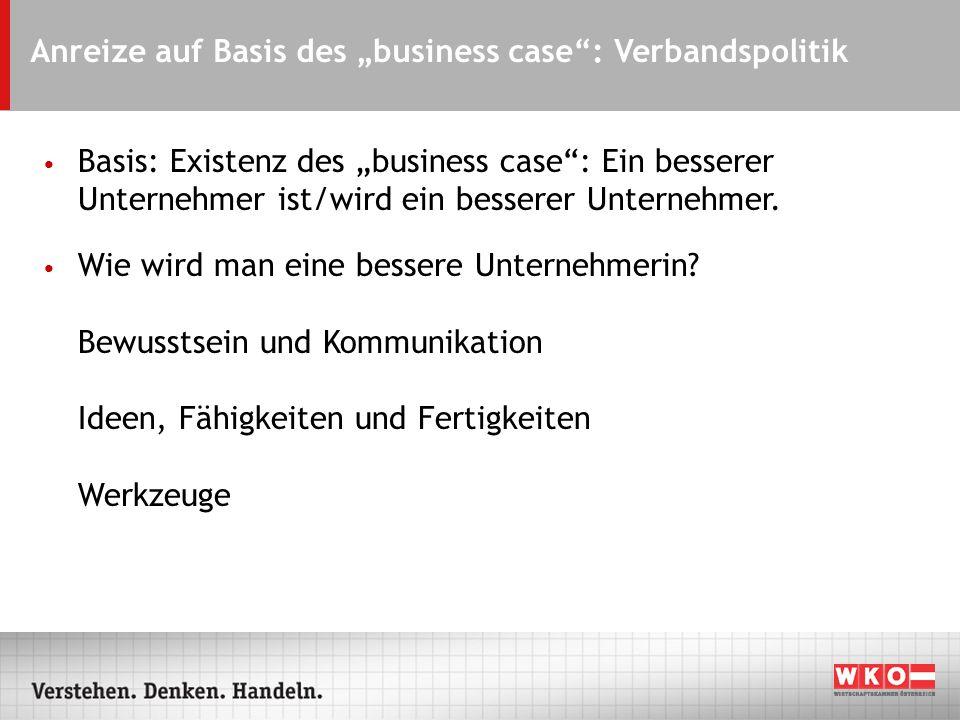 Anreize auf Basis des business case: Verbandspolitik Basis: Existenz des business case: Ein besserer Unternehmer ist/wird ein besserer Unternehmer.