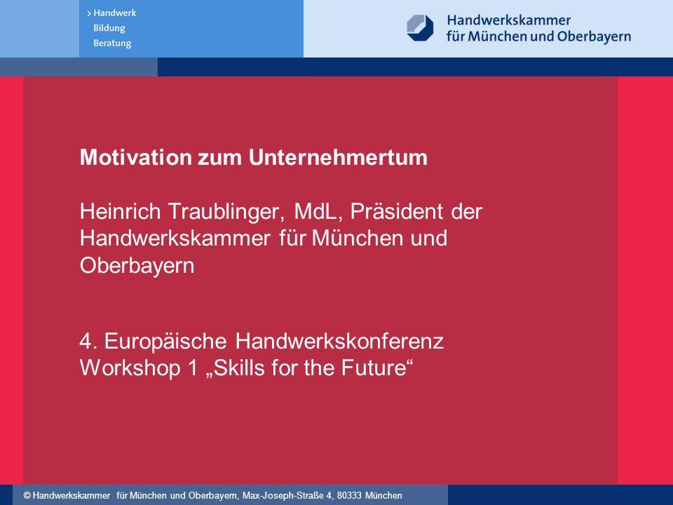 © Handwerkskammer für München und Oberbayern, Max-Joseph-Straße 4, 80333 München Motivation zum Unternehmertum Heinrich Traublinger, MdL, Präsident de