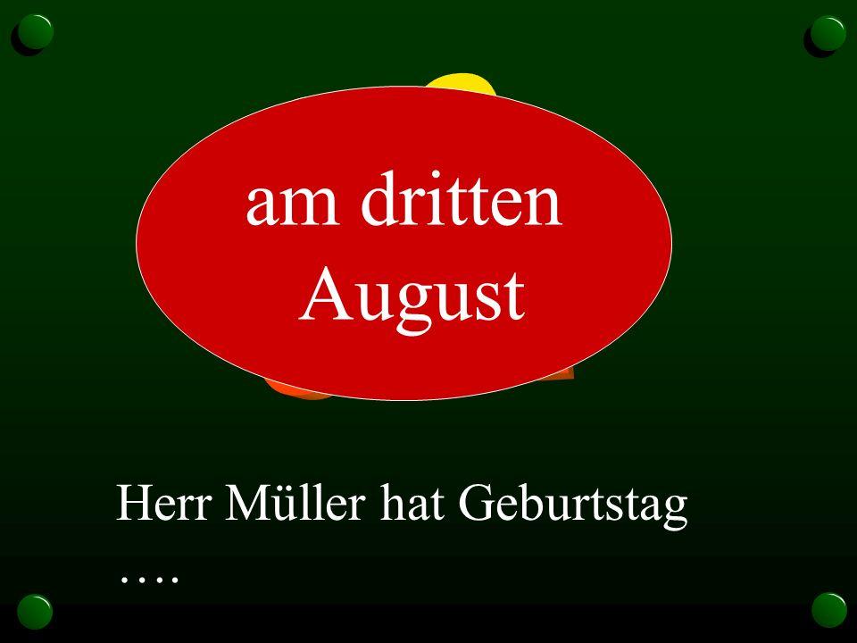 Herr Müller hat Geburtstag …. am dritten August
