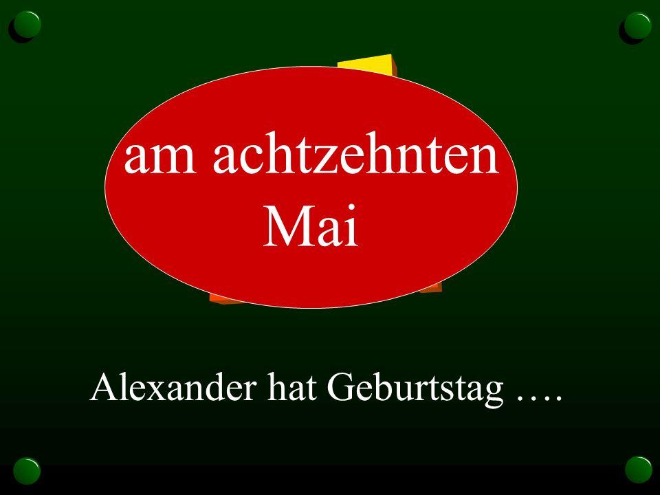 Alexander hat Geburtstag …. am achtzehnten Mai