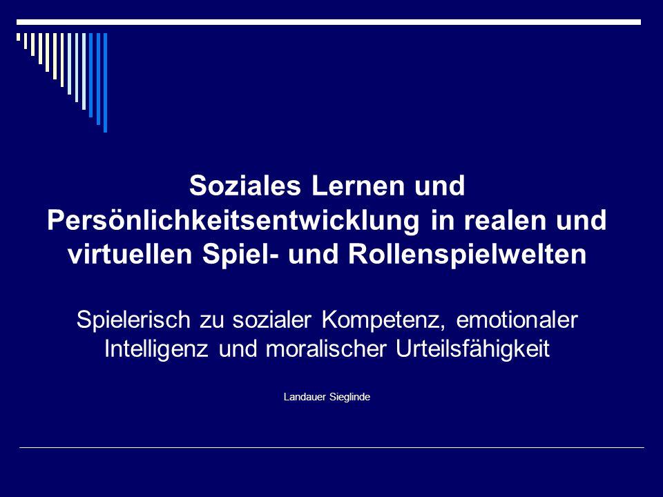 Soziales Lernen und Persönlichkeitsentwicklung in realen und virtuellen Spiel- und Rollenspielwelten Spielerisch zu sozialer Kompetenz, emotionaler Intelligenz und moralischer Urteilsfähigkeit Landauer Sieglinde