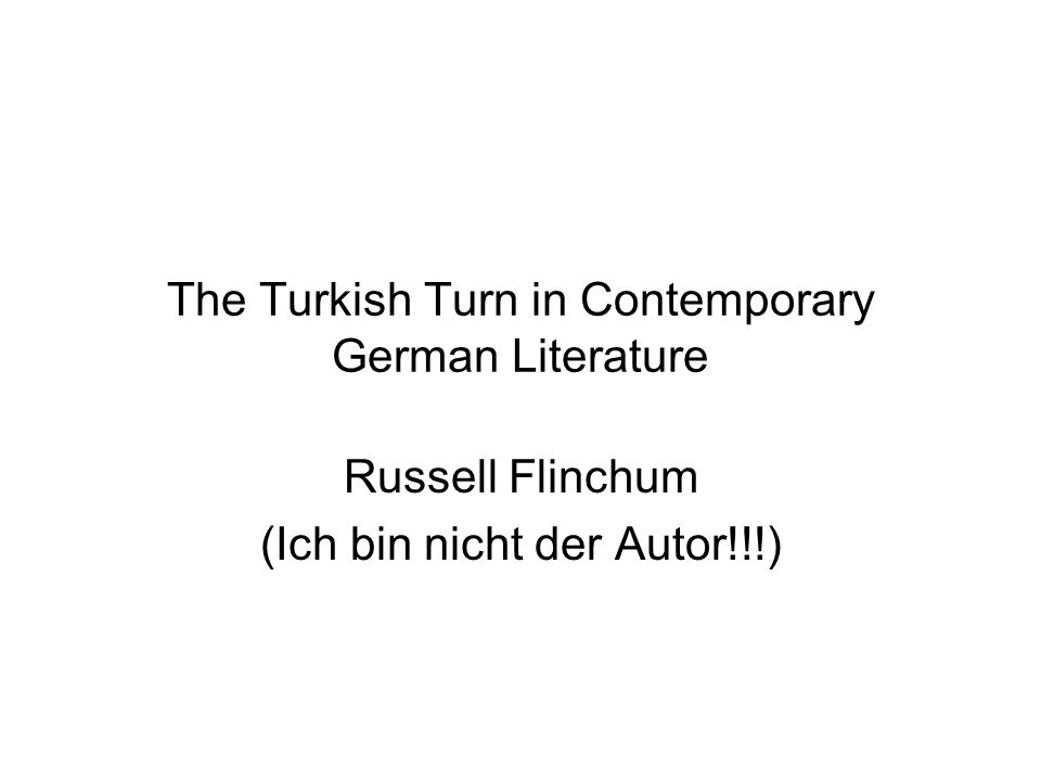The Turkish Turn in Contemporary German Literature Russell Flinchum (Ich bin nicht der Autor!!!)