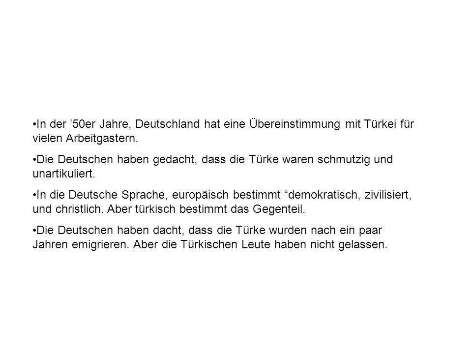 In der 50er Jahre, Deutschland hat eine Übereinstimmung mit Türkei für vielen Arbeitgastern. Die Deutschen haben gedacht, dass die Türke waren schmutz