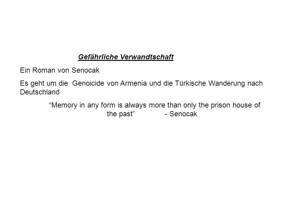 Gefährliche Verwandtschaft Ein Roman von Senocak Es geht um die Genoicide von Armenia und die Türkische Wanderung nach Deutschland Memory in any form is always more than only the prison house of the past- Senocak