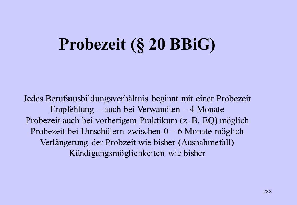 287 Probezeit (§ 20 BBiG) Das Berufsausbildungsverhältnis beginnt mit einer Probezeit. Sie muss mindestens einen Monat und darf höchstens vier Monate