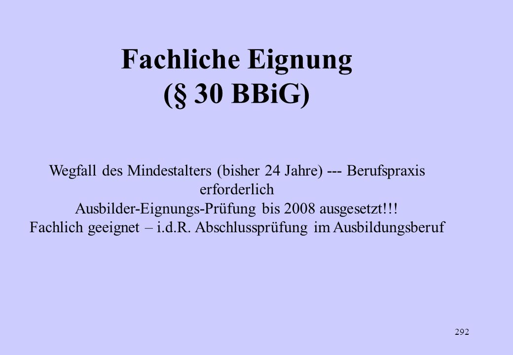 291 Fachliche Eignung (§ 30 BBiG) Fachlich geeignet ist, wer die beruflichen sowie die berufs- und arbeitspädagogischen Fertigkeiten, Kenntnisse und F