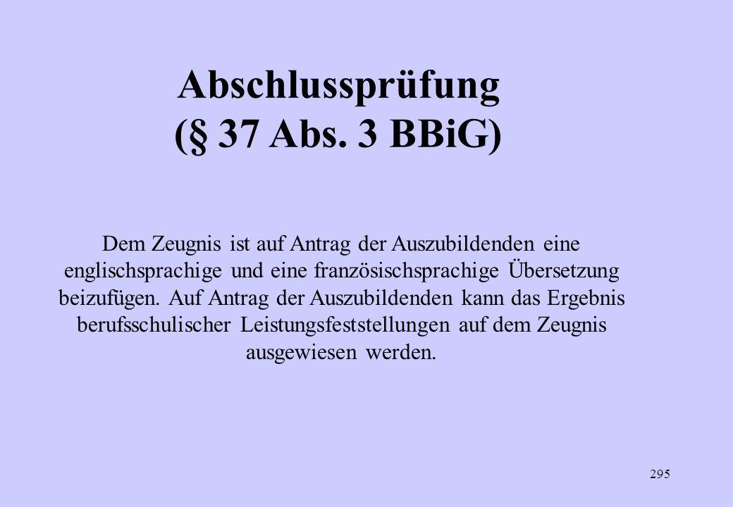294 Abschlussprüfung (§ 37 Abs. 1 BBiG) Wiederholung nur im Falle des Nichtbestehens Zweimalige Wiederholung möglich Bei gestreckter Abschlussprüfung
