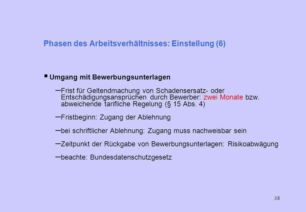37 Phasen des Arbeitsverhältnisses: Einstellung (5) Bewerbungsunterlagen: – keine Aufforderung zu Angaben, die für Tätigkeit nicht erforderlich sind (