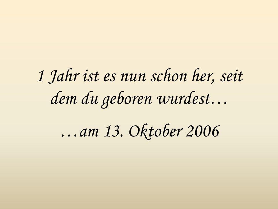 1 Jahr ist es nun schon her, seit dem du geboren wurdest… …am 13. Oktober 2006