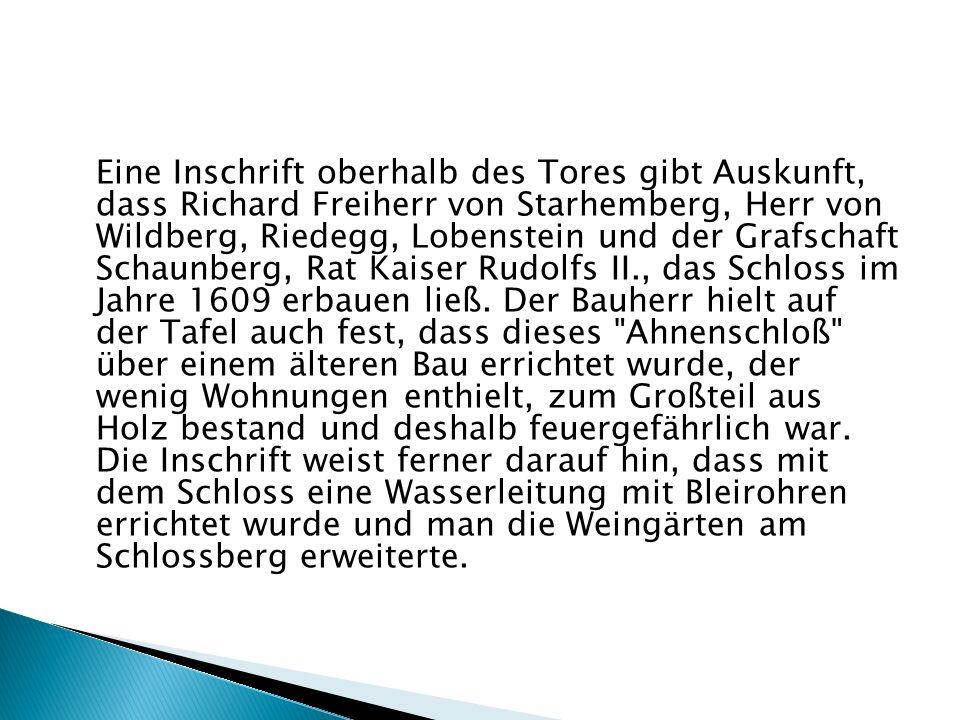 Eine Inschrift oberhalb des Tores gibt Auskunft, dass Richard Freiherr von Starhemberg, Herr von Wildberg, Riedegg, Lobenstein und der Grafschaft Scha