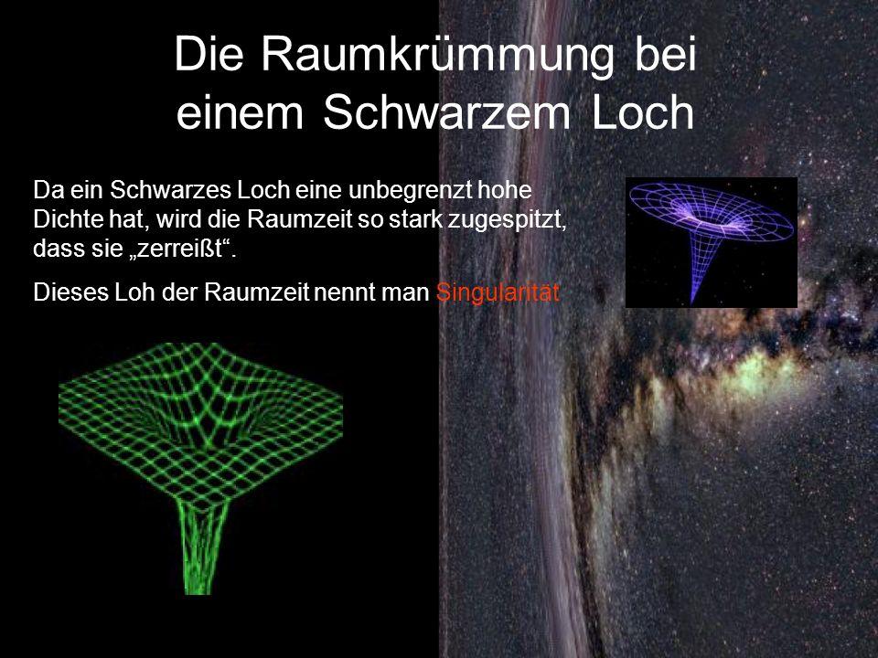 Die Raumkrümmung bei einem Schwarzem Loch Da ein Schwarzes Loch eine unbegrenzt hohe Dichte hat, wird die Raumzeit so stark zugespitzt, dass sie zerre