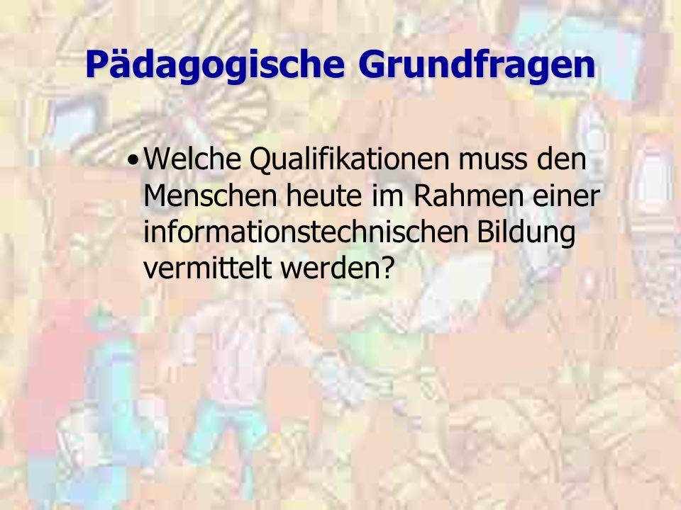 Pädagogische Grundfragen Welche Qualifikationen muss den Menschen heute im Rahmen einer informationstechnischen Bildung vermittelt werden?