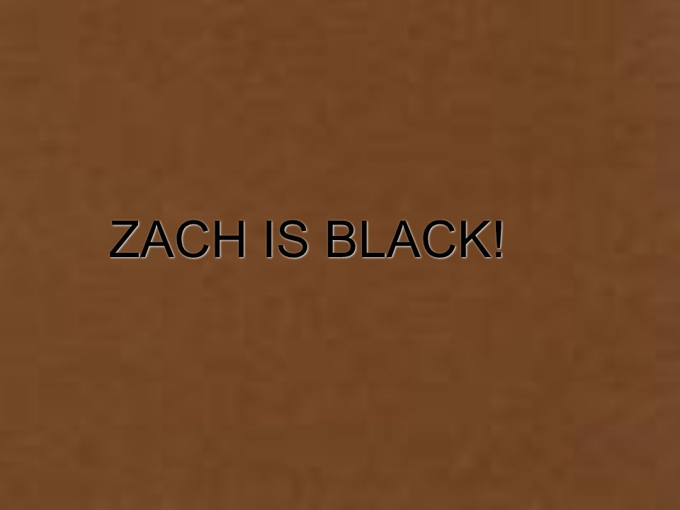 ZACH IS BLACK!