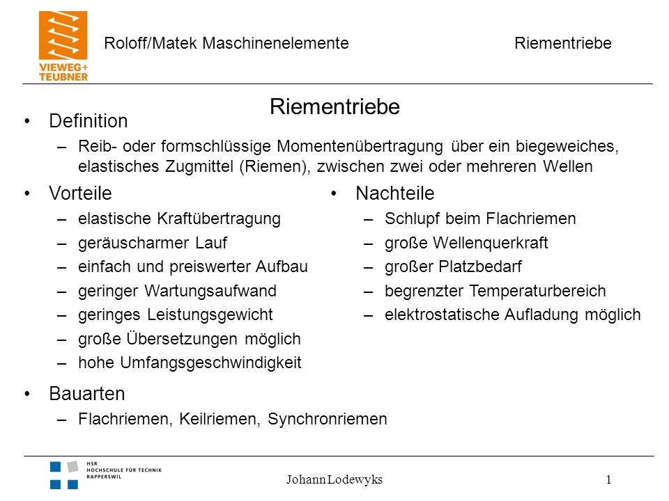 Riementriebe Roloff/Matek Maschinenelemente Johann Lodewyks1 Riementriebe Definition –Reib- oder formschlüssige Momentenübertragung über ein biegeweic