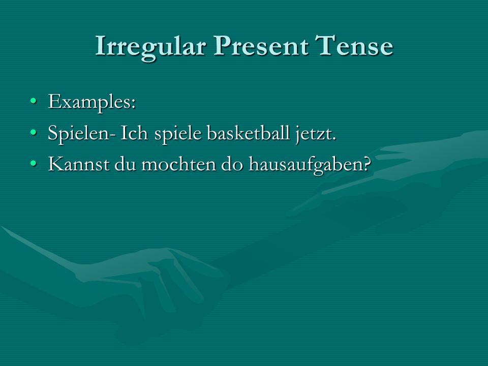 Irregular Present Tense Examples:Examples: Spielen- Ich spiele basketball jetzt.Spielen- Ich spiele basketball jetzt. Kannst du mochten do hausaufgabe