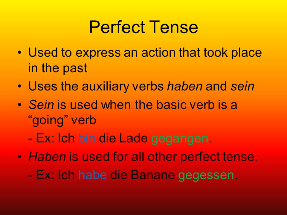 Perfect Tense Used to express an action that took place in the past Uses the auxiliary verbs haben and sein Sein is used when the basic verb is a going verb - Ex: Ich bin die Lade gegangen.
