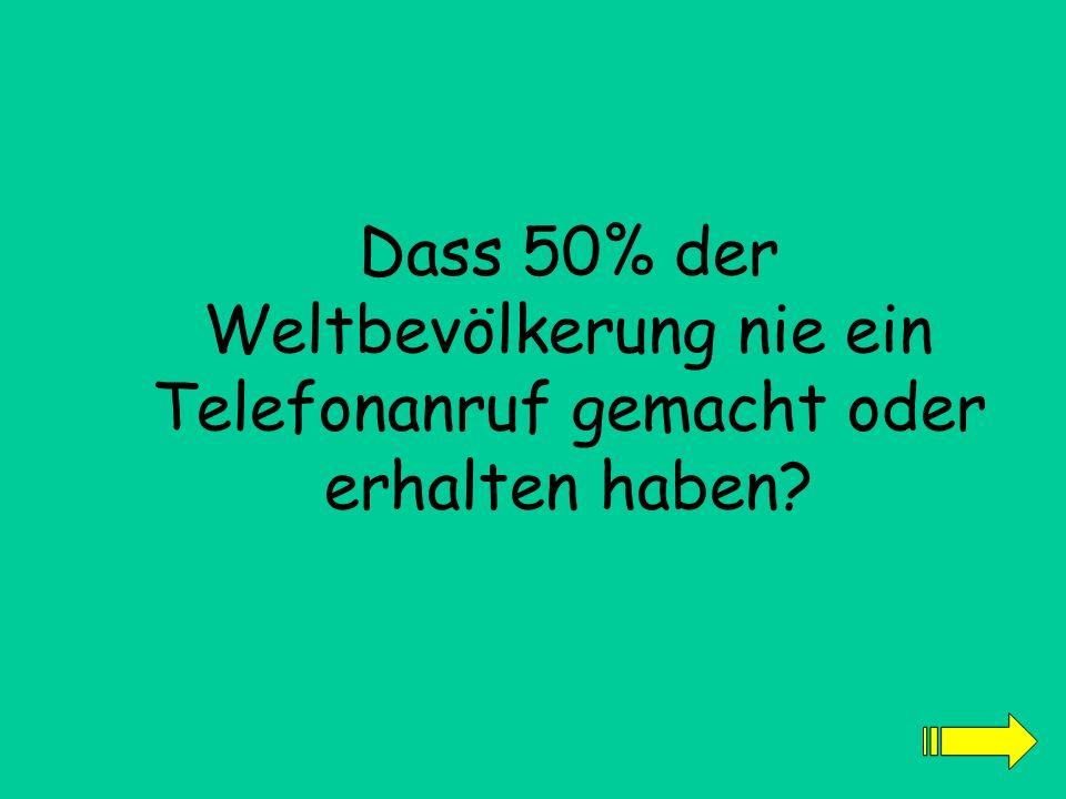Dass 50% der Weltbevölkerung nie ein Telefonanruf gemacht oder erhalten haben?