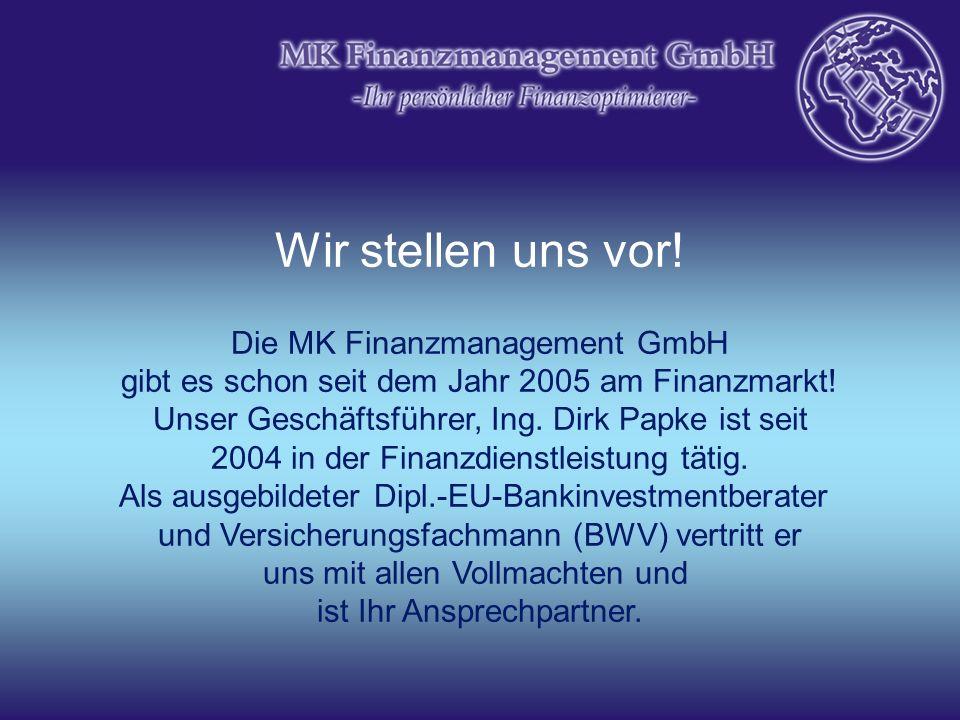 Wir stellen uns vor! Die MK Finanzmanagement GmbH gibt es schon seit dem Jahr 2005 am Finanzmarkt! Unser Geschäftsführer, Ing. Dirk Papke ist seit 200