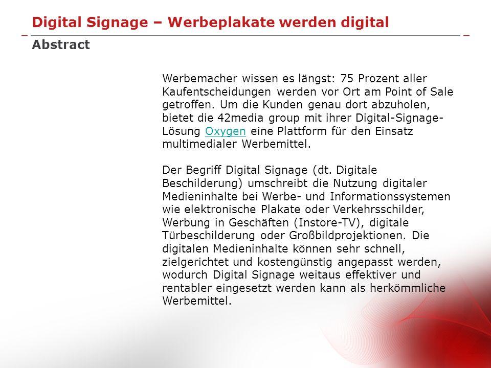 Digital Signage – Werbeplakate werden digital Die Aufgabe Digital Signage erfordert eine Kombination von Präsentationstechnik wie LCD-Displays, Player- Hardware (PC-Systeme), eine Netzwerk-Anbindung sowie Software für Playout, Content Management und Netzwerk-Management.