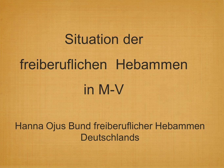 Situation der freiberuflichen Hebammen in M-V Hanna Ojus Bund freiberuflicher Hebammen Deutschlands