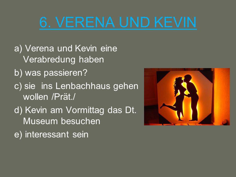 6. VERENA UND KEVIN a) Verena und Kevin eine Verabredung haben b) was passieren? c) sie ins Lenbachhaus gehen wollen /Prät./ d) Kevin am Vormittag das