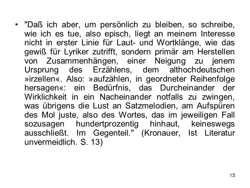 Daß ich aber, um persönlich zu bleiben, so schreibe, wie ich es tue, also episch, liegt an meinem Interesse nicht in erster Linie für Laut- und Wortklänge, wie das gewiß für Lyriker zutrifft, sondern primär am Herstellen von Zusammenhängen, einer Neigung zu jenem Ursprung des Erzählens, dem althochdeutschen »irzellen«.