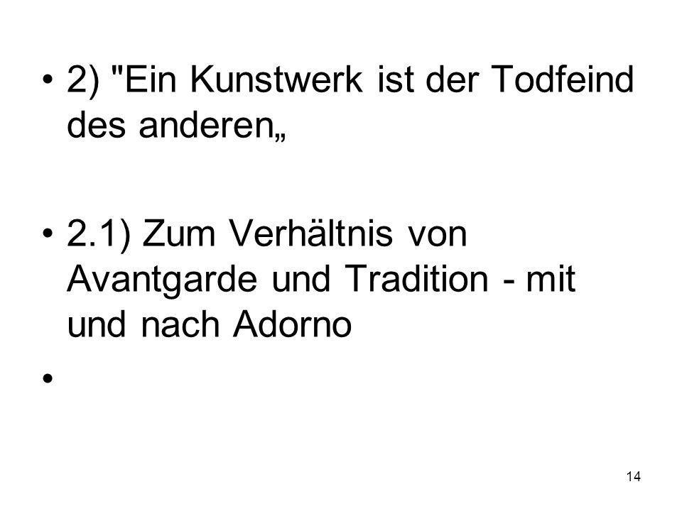 2) Ein Kunstwerk ist der Todfeind des anderen 2.1) Zum Verhältnis von Avantgarde und Tradition - mit und nach Adorno 14