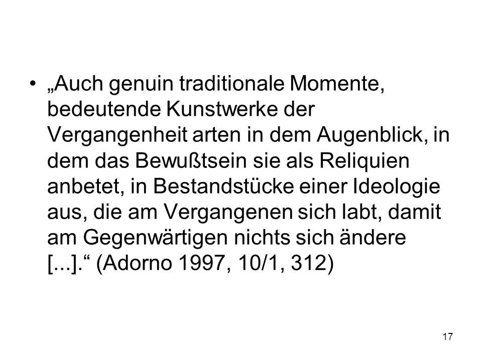 Auch genuin traditionale Momente, bedeutende Kunstwerke der Vergangenheit arten in dem Augenblick, in dem das Bewußtsein sie als Reliquien anbetet, in Bestandstücke einer Ideologie aus, die am Vergangenen sich labt, damit am Gegenwärtigen nichts sich ändere [...].