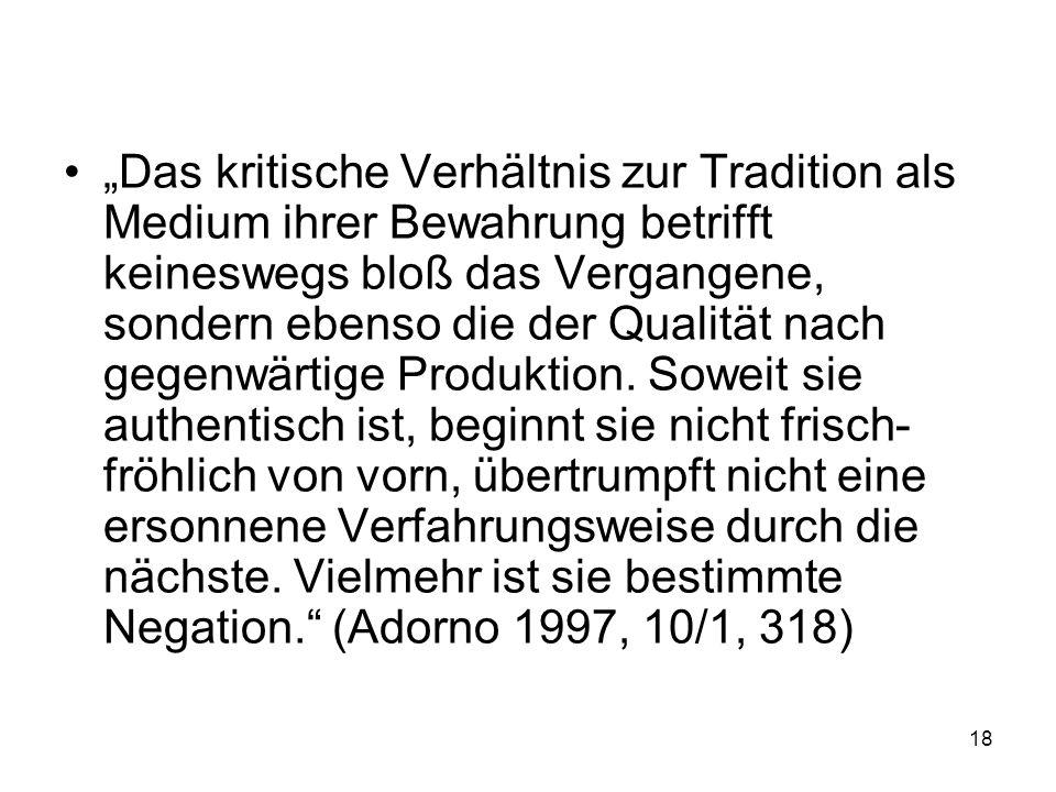 Das kritische Verhältnis zur Tradition als Medium ihrer Bewahrung betrifft keineswegs bloß das Vergangene, sondern ebenso die der Qualität nach gegenwärtige Produktion.