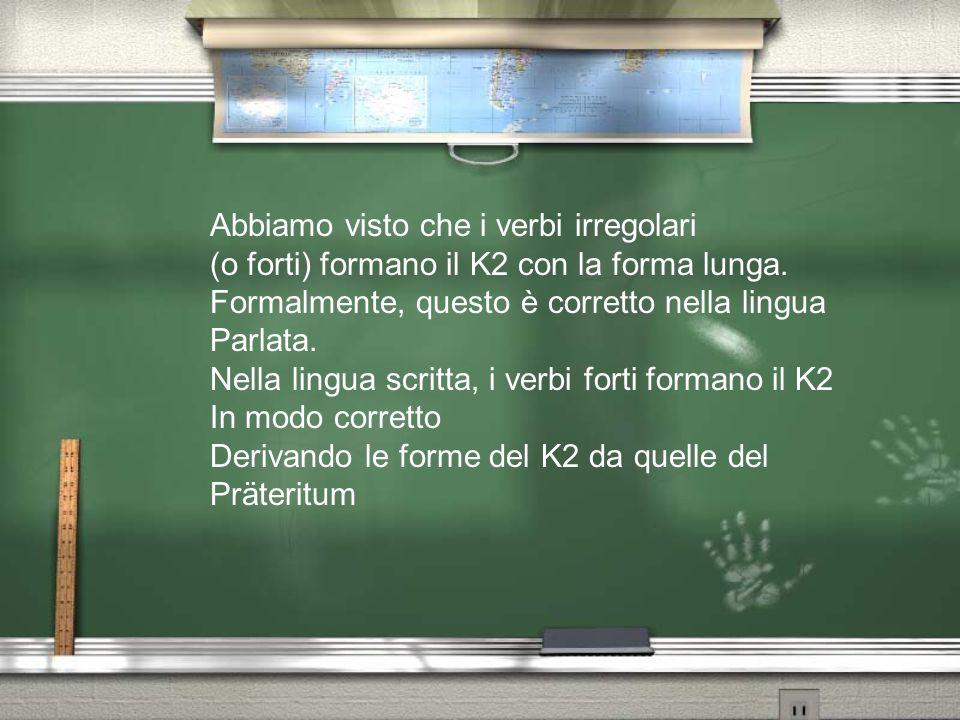 Abbiamo visto che i verbi irregolari (o forti) formano il K2 con la forma lunga. Formalmente, questo è corretto nella lingua Parlata. Nella lingua scr