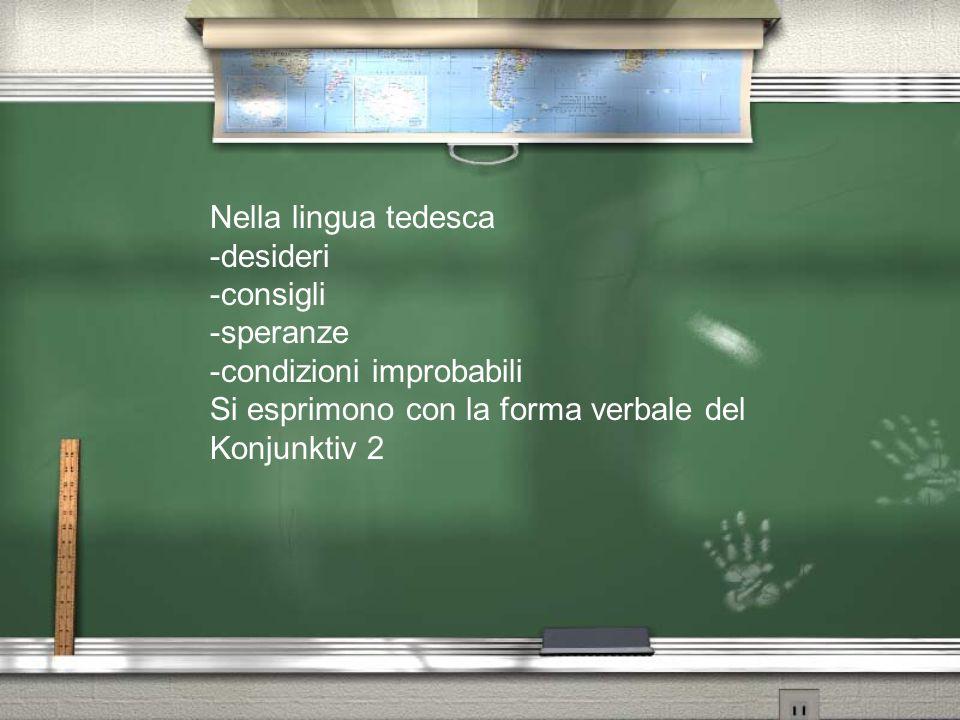 Nella lingua tedesca -desideri -consigli -speranze -condizioni improbabili Si esprimono con la forma verbale del Konjunktiv 2