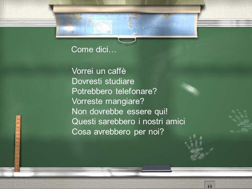 Come dici… Vorrei un caffè Dovresti studiare Potrebbero telefonare? Vorreste mangiare? Non dovrebbe essere qui! Questi sarebbero i nostri amici Cosa a