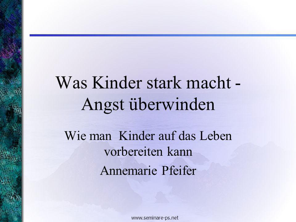 www.seminare-ps.net Was Kinder stark macht - Angst überwinden Wie man Kinder auf das Leben vorbereiten kann Annemarie Pfeifer