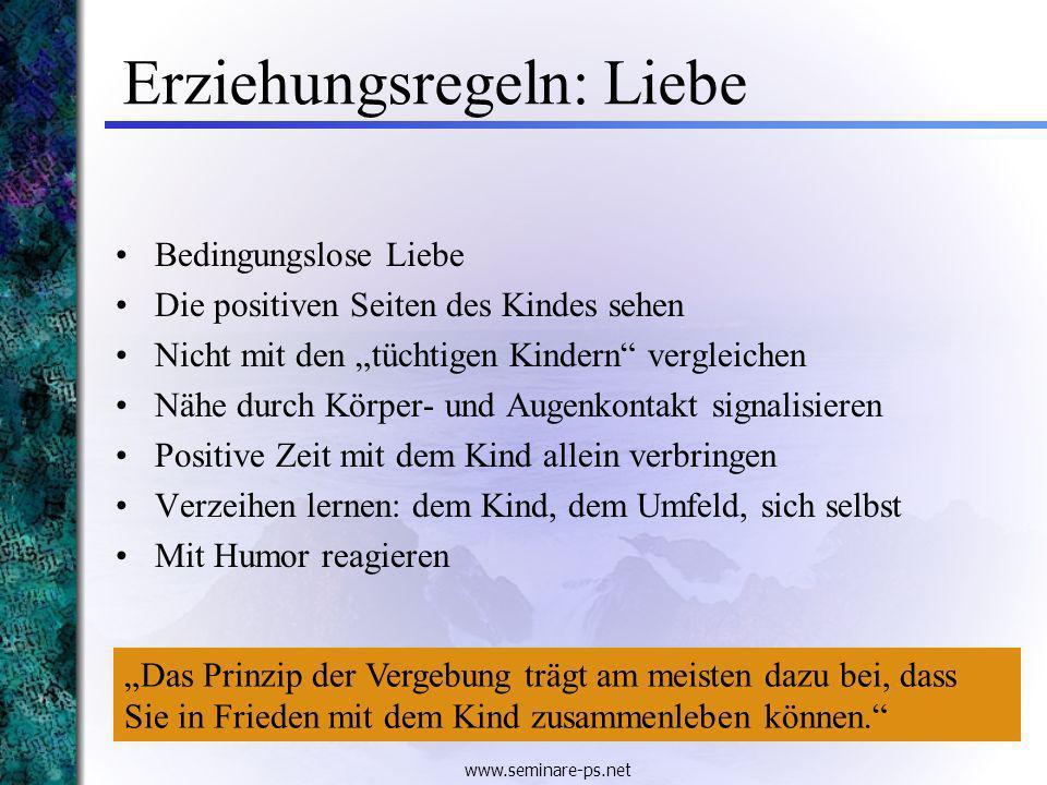 www.seminare-ps.net Erziehungsregeln: Liebe Bedingungslose Liebe Die positiven Seiten des Kindes sehen Nicht mit den tüchtigen Kindern vergleichen Näh