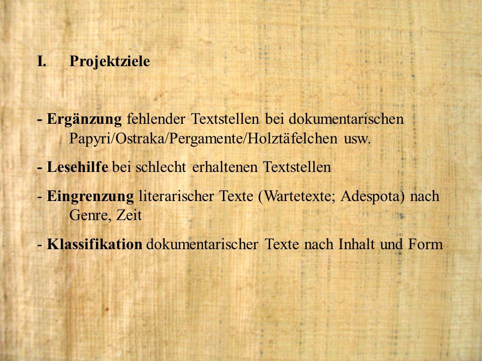 I.Projektziele - Ergänzung fehlender Textstellen bei dokumentarischen Papyri/Ostraka/Pergamente/Holztäfelchen usw. - Lesehilfe bei schlecht erhaltenen