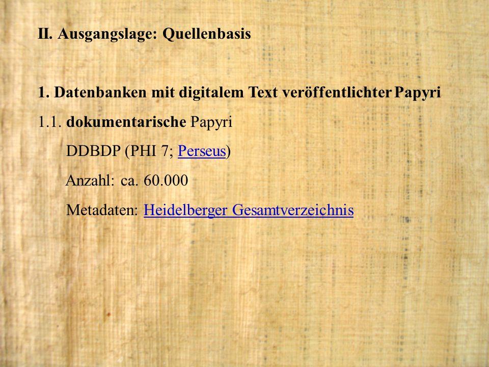 II. Ausgangslage: Quellenbasis 1. Datenbanken mit digitalem Text veröffentlichter Papyri 1.1. dokumentarische Papyri DDBDP (PHI 7; Perseus)Perseus Anz