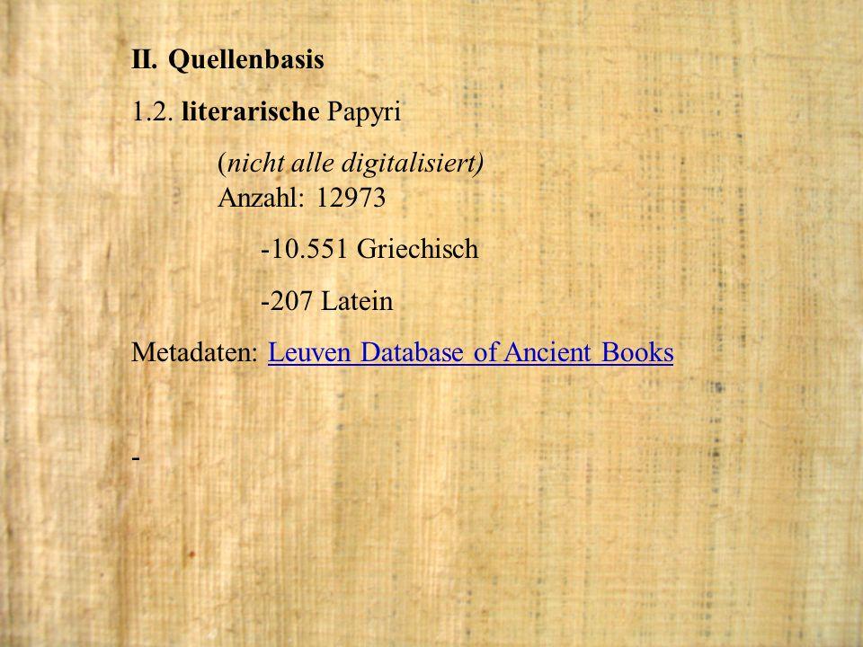 II. Quellenbasis 1.2. literarische Papyri (nicht alle digitalisiert) Anzahl: 12973 -10.551 Griechisch -207 Latein Metadaten: Leuven Database of Ancien
