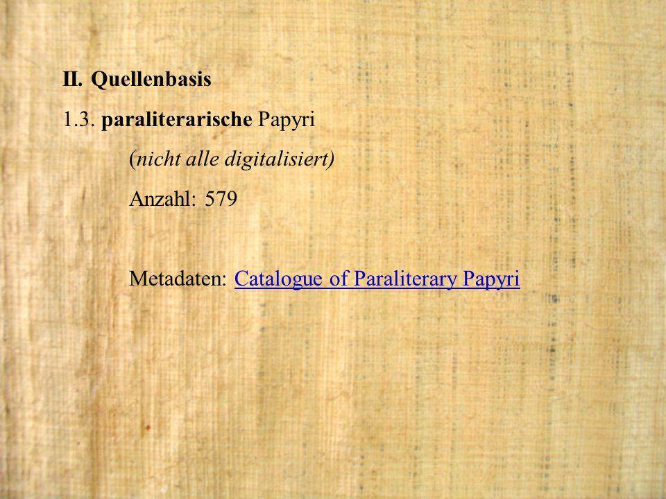 II. Quellenbasis 1.3. paraliterarische Papyri (nicht alle digitalisiert) Anzahl: 579 Metadaten: Catalogue of Paraliterary PapyriCatalogue of Paraliter