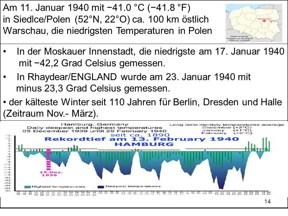 14 Am 11. Januar 1940 mit 41.0 °C (41.8 °F) in Siedlce/Polen (52°N, 22°O) ca. 100 km östlich Warschau, die niedrigsten Temperaturen in Polen In der Mo