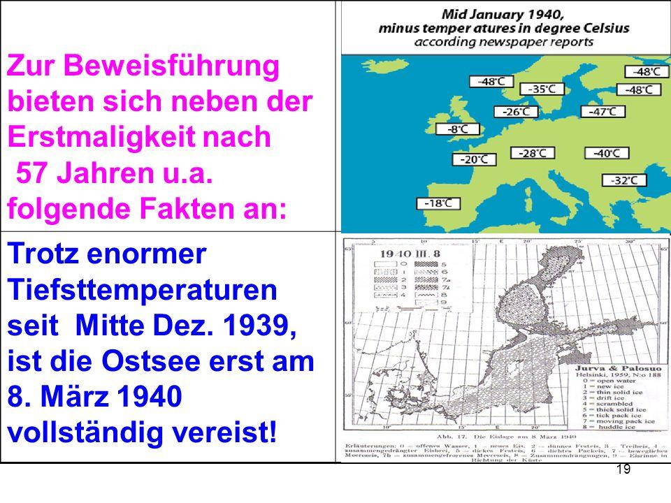 19 Zur Beweisführung bieten sich neben der Erstmaligkeit nach 57 Jahren u.a. folgende Fakten an: Trotz enormer Tiefsttemperaturen seit Mitte Dez. 1939
