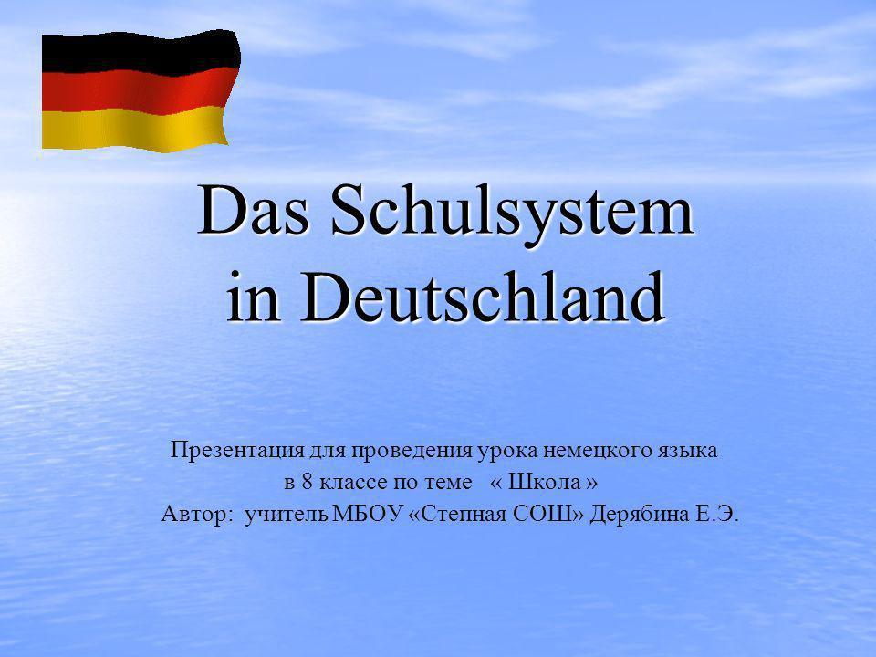 Das Schulsystem in Deutschland Презентация для проведения урока немецкого языкa в 8 классе по теме « Школа » Автор: учитель МБОУ «Степная СОШ» Дерябин